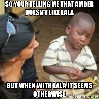 Skeptical african kid  - SO YOUR TELLING ME THAT AMBER DOESN'T LIKE LALA BUT WHEN WITH LALA IT SEEMS OTHERWISE