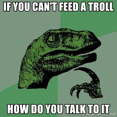 Philosoraptor - If You can't feed a troll How do you talk to it
