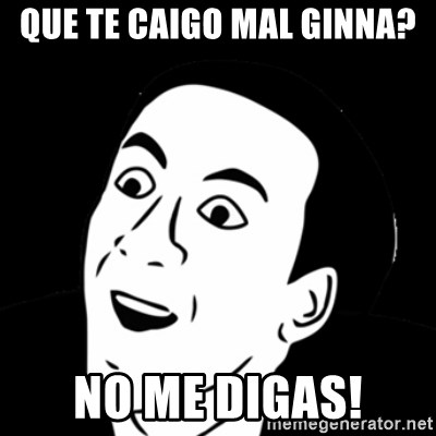 you don't say meme - QUE TE CAIGO MAL GINNA?  NO ME DIGAS!