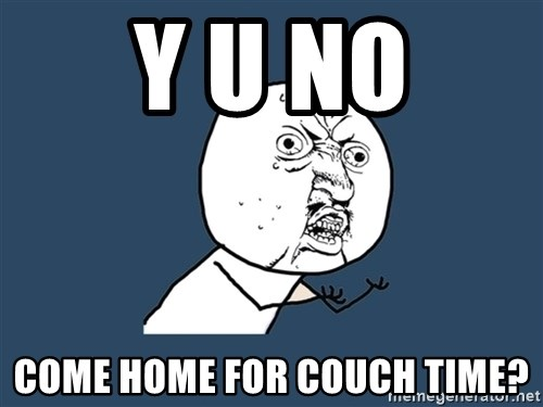 Y U No - Y U NO COME HOME FOR COUCH TIME?