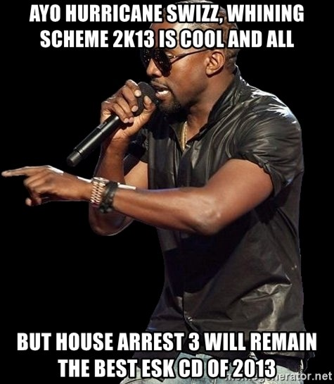 Kanye West - Ayo Hurricane swizz, whining scheme 2k13 is cool and all BUT House arrest 3 will REMAIN the best esk cd of 2013