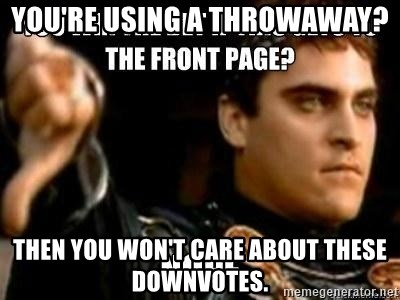 Downvoting Roman - You're using a throwaway? Then You won't care about these downvotes.