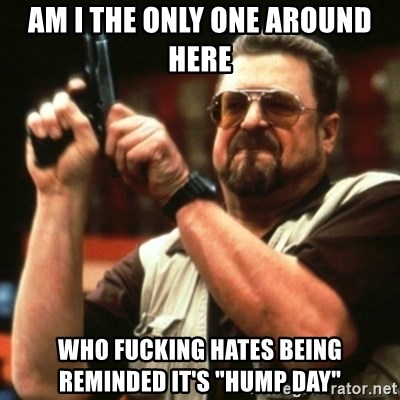 """john goodman - AM I THE ONLY ONE AROUND HERE WHO FUCKING HATES BEING REMINDED IT'S """"HUMP DAY"""""""