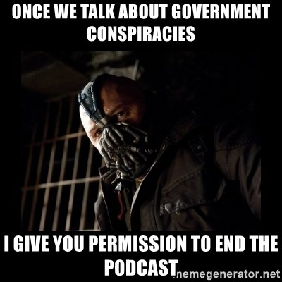 Bane Meme - Once we talk about government conspiracies I give you permission to end the podcast