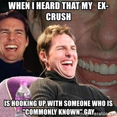 "Tom Cruise laugh - WHen i heard that my   ex-Crush Is hooking up with someone who is  ""Commonly known"" gay"