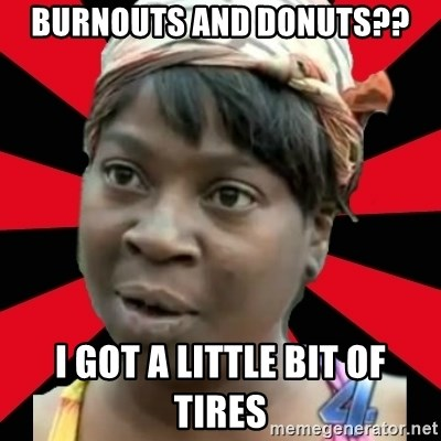 I GOTTA LITTLE TIME  - Burnouts and donuts?? I got a Little bit of tires