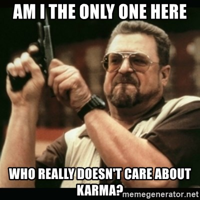 am i the only one around here - AM I THE ONLY ONE HERE WHO REALLY DOESN'T CARE ABOUT KARMA?