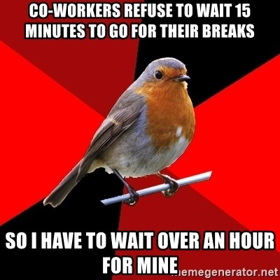 Retail Robin - Co-workers refuse to wait 15 minutes to go for their breaks so i have to wait over an hour for mine