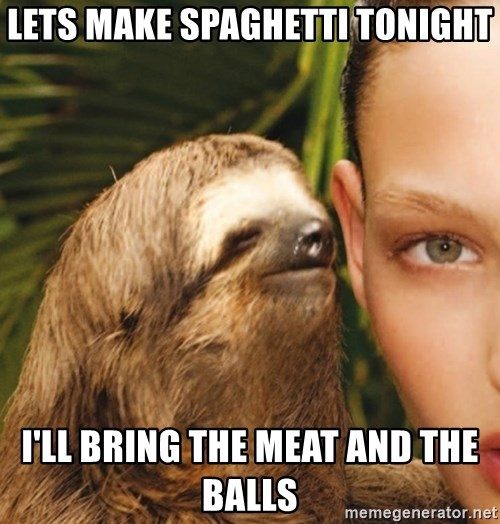 The Rape Sloth - Lets Make SpAghetti tonight I'll bring the meat and the balLs