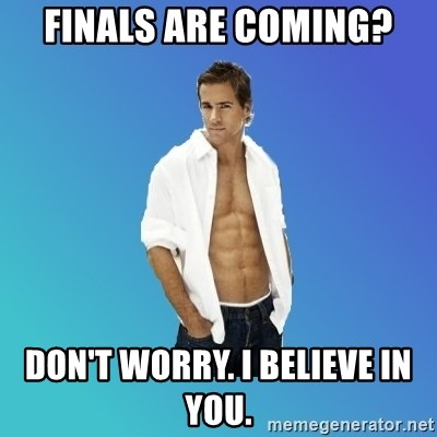 ryan reynolds - Finals are coming? Don't worry. I believe in you.