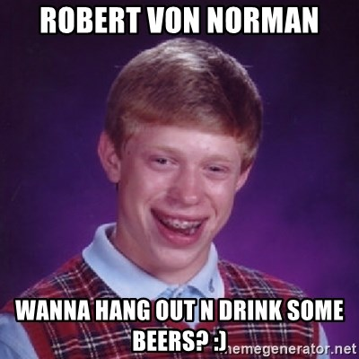 Bad Luck Brian - robert von norman wanna hang out n drink some beers? :)