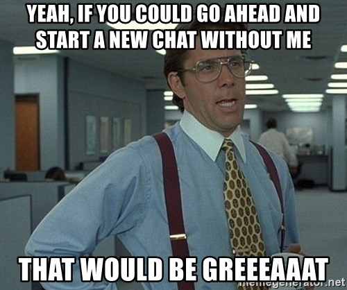 Office Space That Would Be Great - Yeah, if you could go ahead and start a new chat without Me That would be greeeaaat