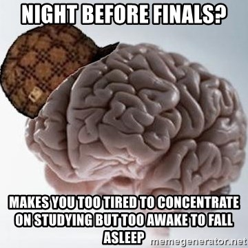 Scumbag Brain - Night before finals? Makes you too tired to concentrate On studYing but too awakE to fall aslEep