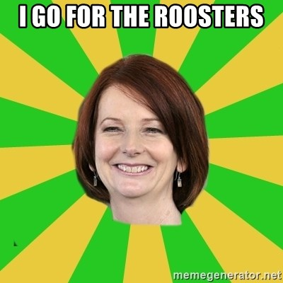 Julia Gillard - I GO FOR THE ROOSTERS