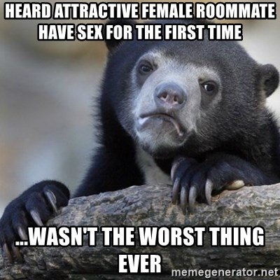 Confession Bear - heard attractive female roommate have sex for the first time ...wasn't the worst thing ever