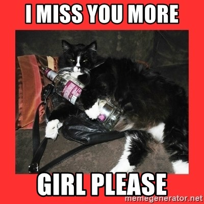 bitch please - I MISS YOU MORE  GIRL PLEASE