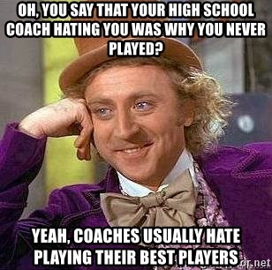 Willy Wonka - oh, you say that your high school coach hating you was why you never played? yeah, coaches usually hate playing their best players