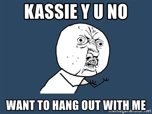Y U No - Kassie Y u no Want to hang out with me