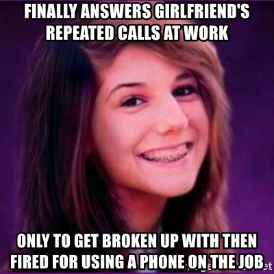 Bad Luck Brianne1 - FINALLY ANSWERs girlfriend's repeated calls at work only to get broken up with then fired for using a phone on the job