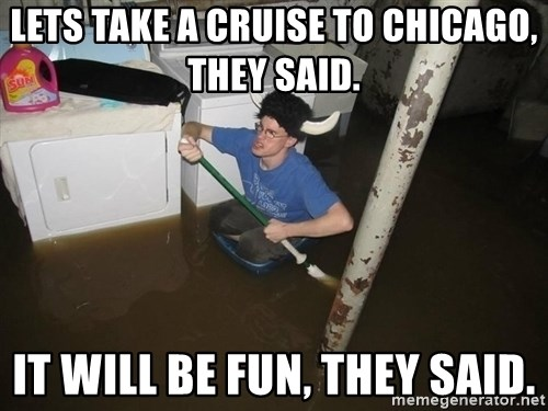 X they said,X they said - LETS TAKE A CRUISE TO CHICAGO, THEY SAID. IT WILL BE FUN, THEY SAID.