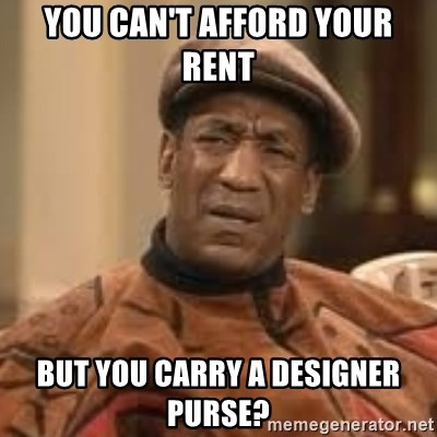 Confused Bill Cosby  - You can't afford your rent But you carry a designer purse?