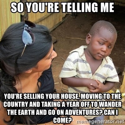 skeptical black kid - So you're telling me you're selling your house, moving to the country and taking a year off to wander the earth and go on adventures? can i come?