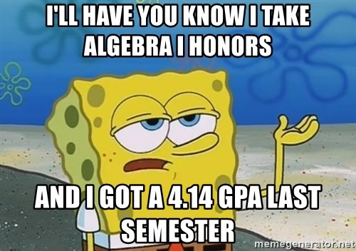 I'll have you know Spongebob - I'll have you know i take algebra i honors and i got a 4.14 gpa last semester