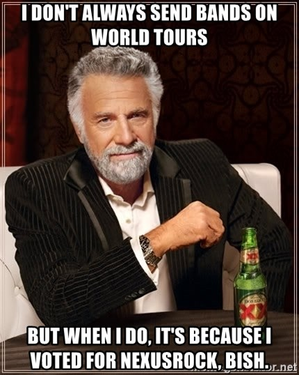 The Most Interesting Man In The World - I DON'T ALWAYS SEND BANDS ON WORLD TOURS  BUT WHEN I DO, IT's BECAUSE I VOTED FOR NEXUSROCK, Bish.