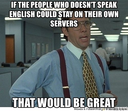 That would be great - if the people who doesn't speak english could stay on their own servers that would be great