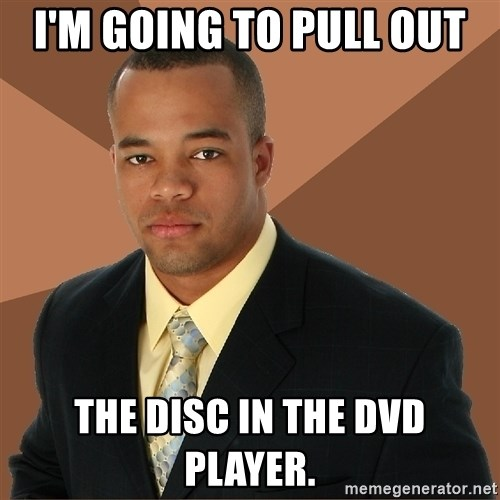 Successful Black Man - I'm going to pull out the disc in the dvd player.