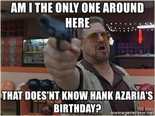 WalterGun - AM I THE ONLY ONE AROUND HERE That does'nt know hank azaria's birthday?