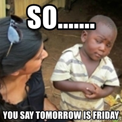 Skeptical african kid  - SO....... YOU SAY TOMORROW IS FRIDAY