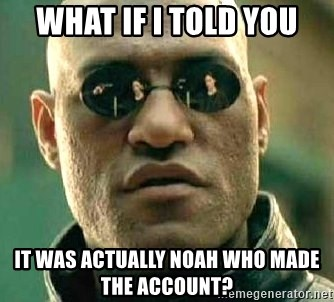 What if I told you / Matrix Morpheus - WHAT IF I TOLD YOU IT WAS ACTUALLY NOAH WHO MADE THE ACCOUNT?