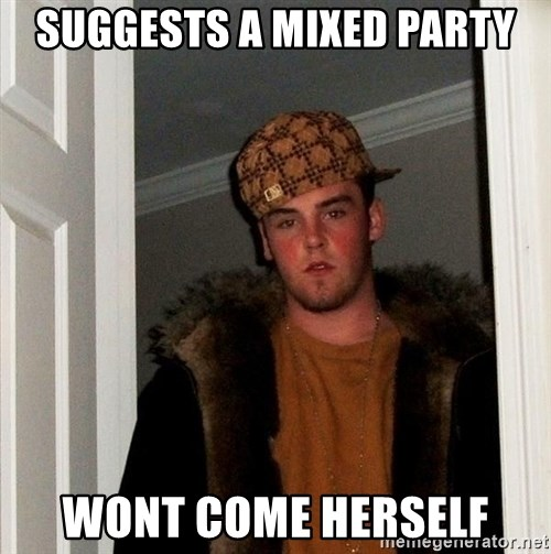 Scumbag Steve - Suggests a mixed party Wont come herself