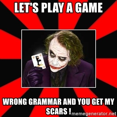 Typical Joker - let's play a game wrong grammar and you get my scars !