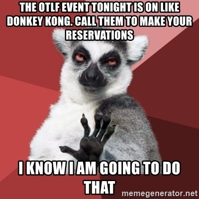 Chill Out Lemur - The OTLF event tonight is on like donkey kong. call them to make your reservations I know I am going to do that