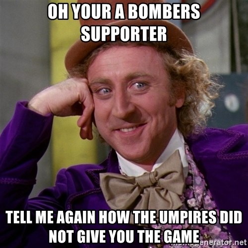 Willy Wonka - oh your a bombers supporter tell me again how the umpires did not give you the game