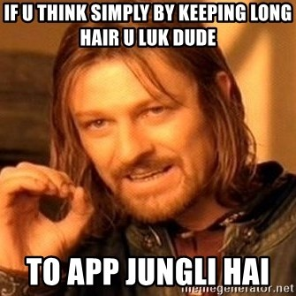 One Does Not Simply - if u think simply by keeping long hair u luk dude                                                                          to app jungli hai