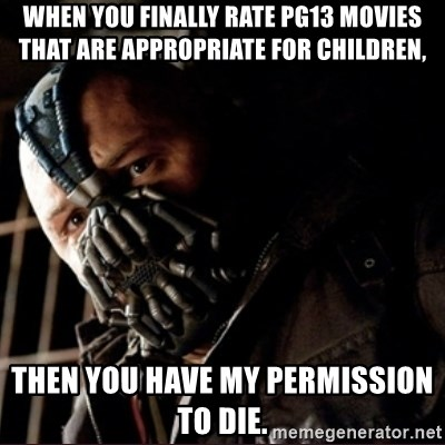 Bane Permission to Die - When you finally rate PG13 movies that are appropriate for children,  Then you have my permission to die.