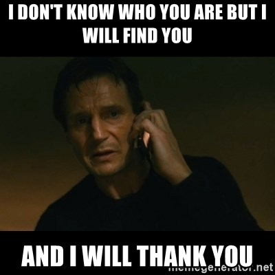 liam neeson taken - I DON'T KNOW WHO YOU ARE BUT I WILL FIND YOU AND I WILL THANK YOU