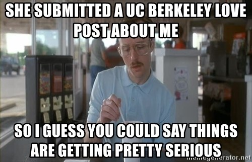 Serious Kip - She submitted a UC Berkeley Love Post about me So i guess you could say things are getting pretty serious