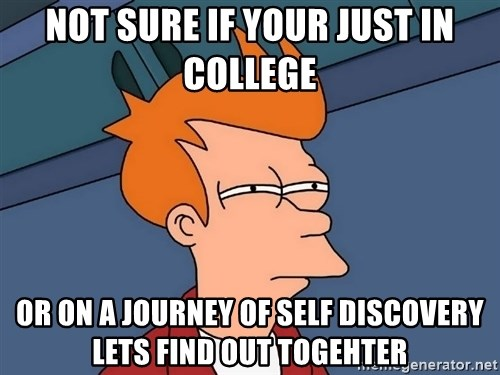 Futurama Fry - Not sure if your just in college or on a journey of self discovery lets find out togehter