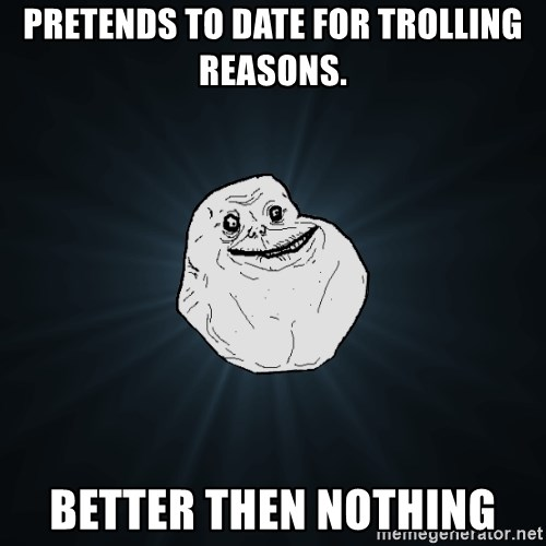 Forever Alone - Pretends to date for trolling reasons. Better then nothing