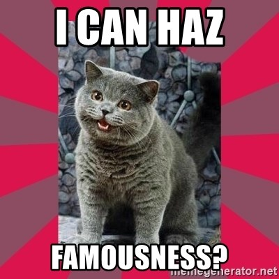 I can haz - I CAN HAZ  FAMOUSNESS?