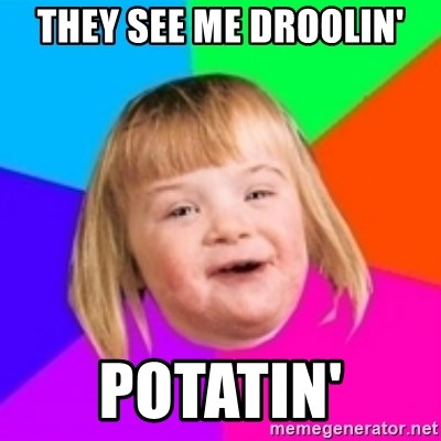 I can count to potato - THEY SEE ME DROOLIN' POTATIN'