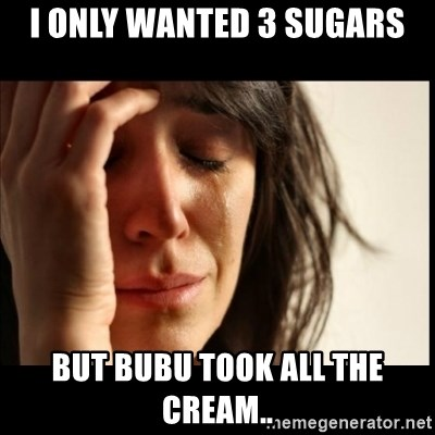 First World Problems - I only wanted 3 sugars but bubu took all the cream..