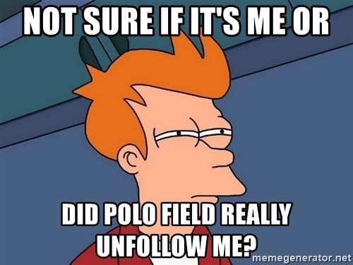Futurama Fry - not sure if it's me or did polo field really unfollow me?