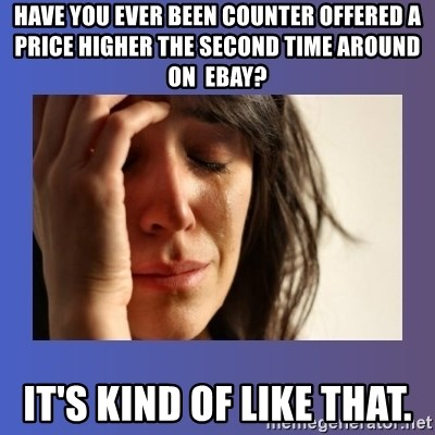 woman crying - Have you ever been counter offered a price higher the second time around on  eBay? it's kind of like that.
