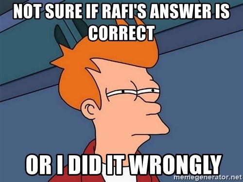 Futurama Fry - Not SURE IF RAFI's ANSWER IS CORRECT  OR I DID IT WRONGLY