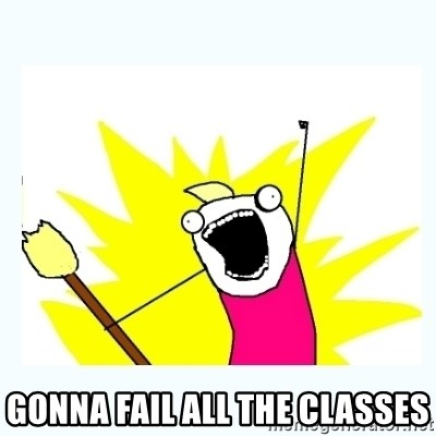 All the things -  gonna fail all the classes